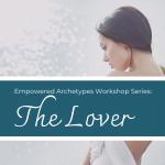 Empowered Archetypes Workshop: The Lover