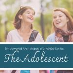 Empowered Archetypes Workshop: The Adolescent