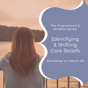 Empowered & Mindful Series: Shifting Core Beliefs