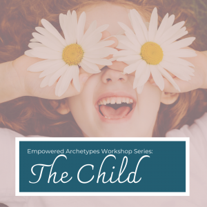 Empowered Archetypes Workshop: The Child