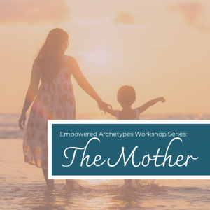 Empowered Archetypes Workshop: The Mother