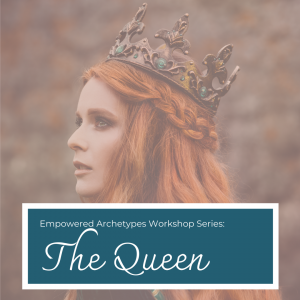 Empowered Archetypes Workshop: The Queen