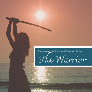 Empowered Archetypes Workshop: The Warrior