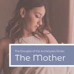 The Power of the Archetypes Series: The Mother