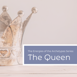 The Power of the Archetypes Series: The Queen